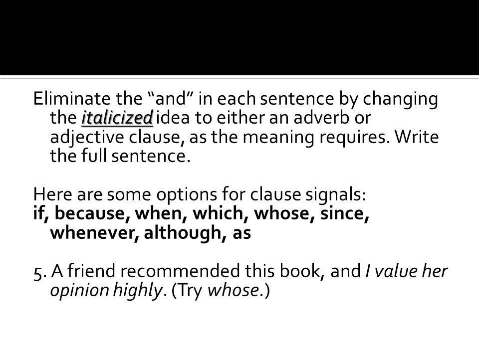 italicized Eliminate the and in each sentence by changing the italicized idea to either an adverb or adjective clause, as the meaning requires.