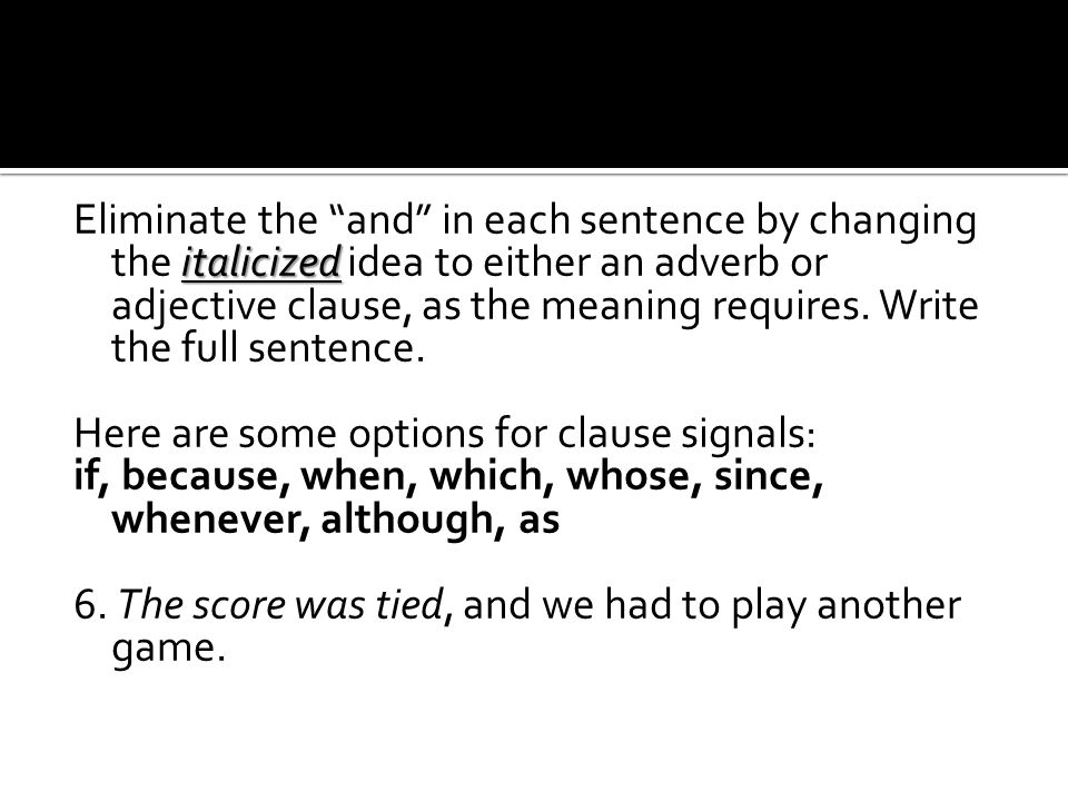 "italicized Eliminate the ""and"" in each sentence by changing the italicized idea to either an adverb or adjective clause, as the meaning requires. Writ"