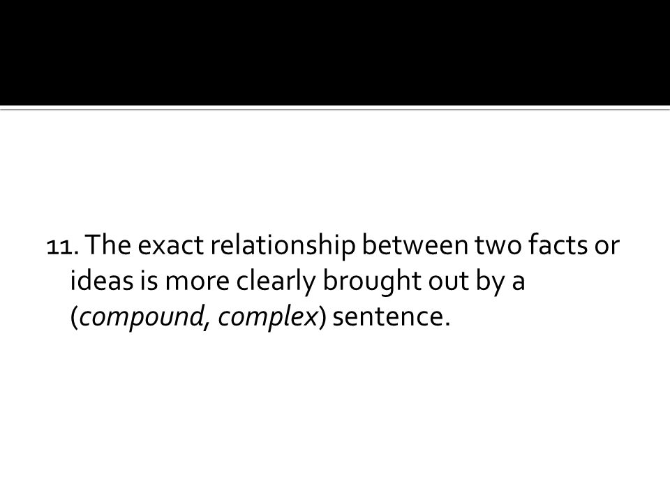 11. The exact relationship between two facts or ideas is more clearly brought out by a (compound, complex) sentence.