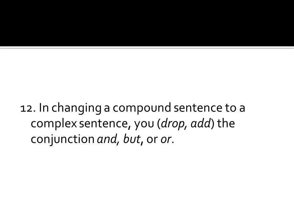 12. In changing a compound sentence to a complex sentence, you (drop, add) the conjunction and, but, or or.