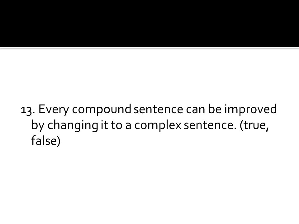 13. Every compound sentence can be improved by changing it to a complex sentence. (true, false)