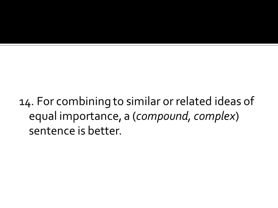 14. For combining to similar or related ideas of equal importance, a (compound, complex) sentence is better.