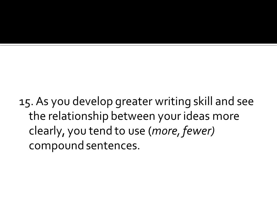 15. As you develop greater writing skill and see the relationship between your ideas more clearly, you tend to use (more, fewer) compound sentences.