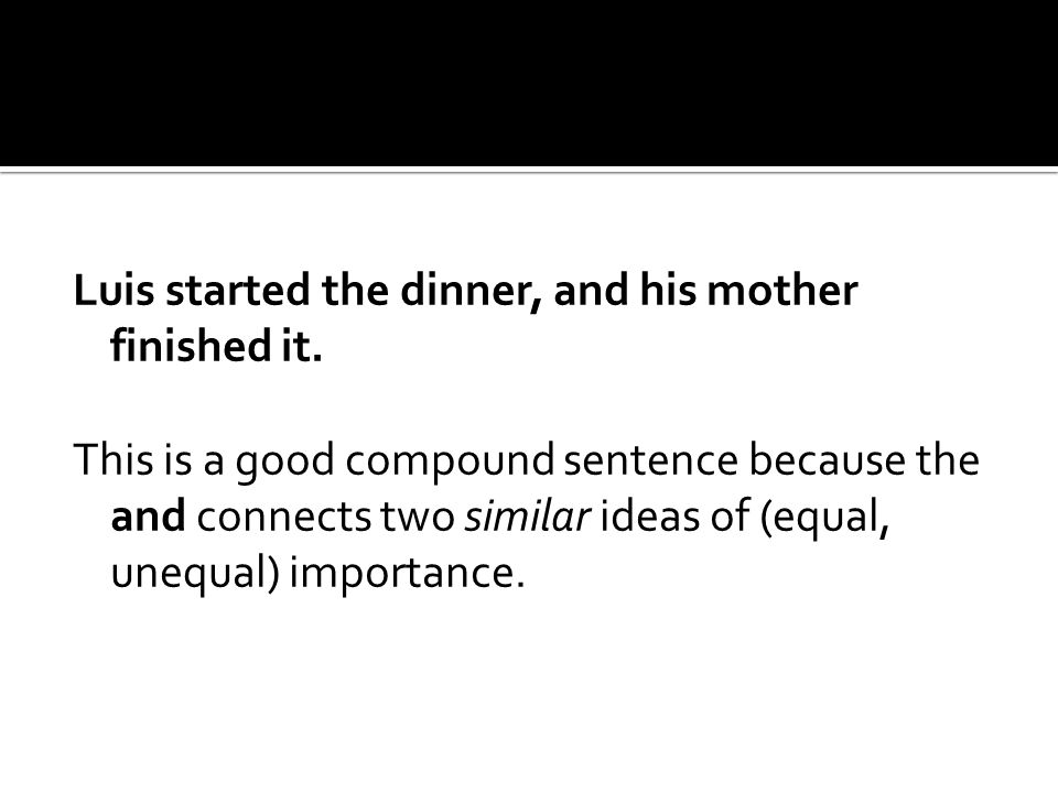 Luis started the dinner, and his mother finished it. This is a good compound sentence because the and connects two similar ideas of (equal, unequal) i