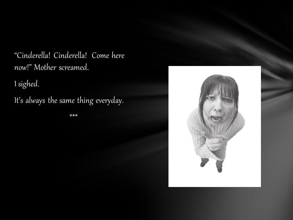 Cinderella. Cinderella. Come here now! Mother screamed.