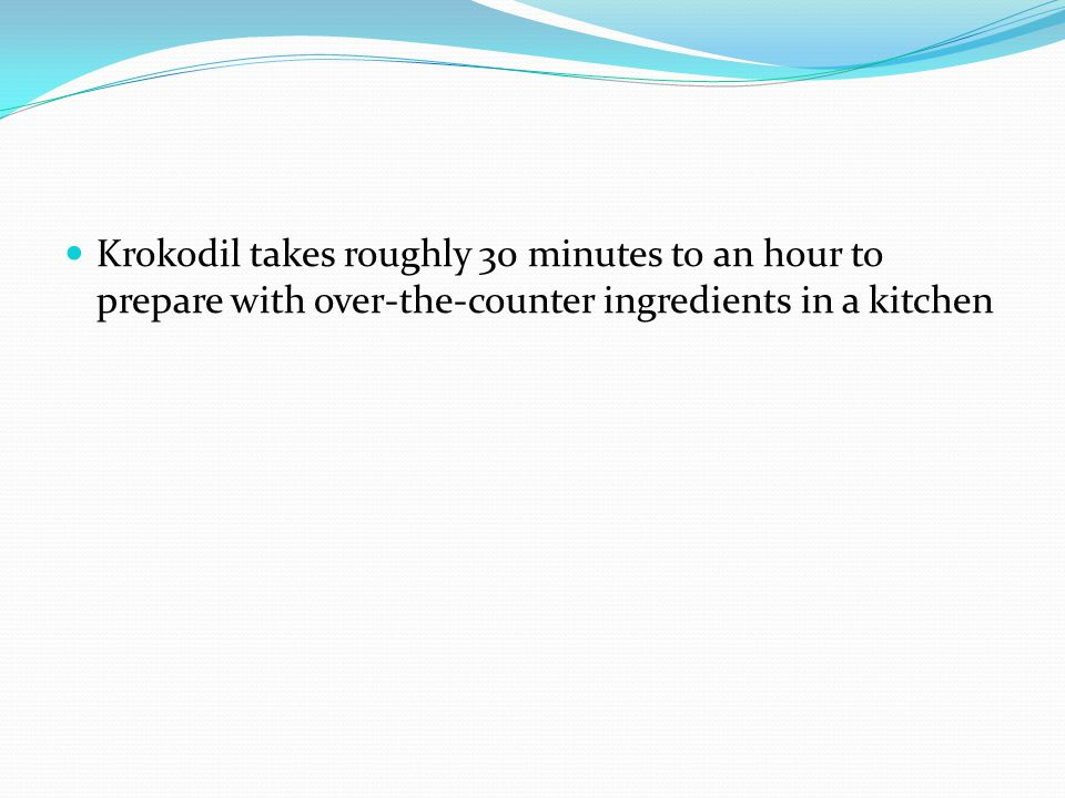 Krokodil takes roughly 30 minutes to an hour to prepare with over-the-counter ingredients in a kitchen