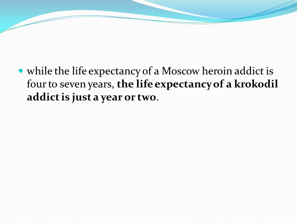 while the life expectancy of a Moscow heroin addict is four to seven years, the life expectancy of a krokodil addict is just a year or two.