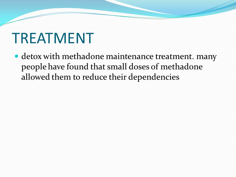 TREATMENT detox with methadone maintenance treatment. many people have found that small doses of methadone allowed them to reduce their dependencies