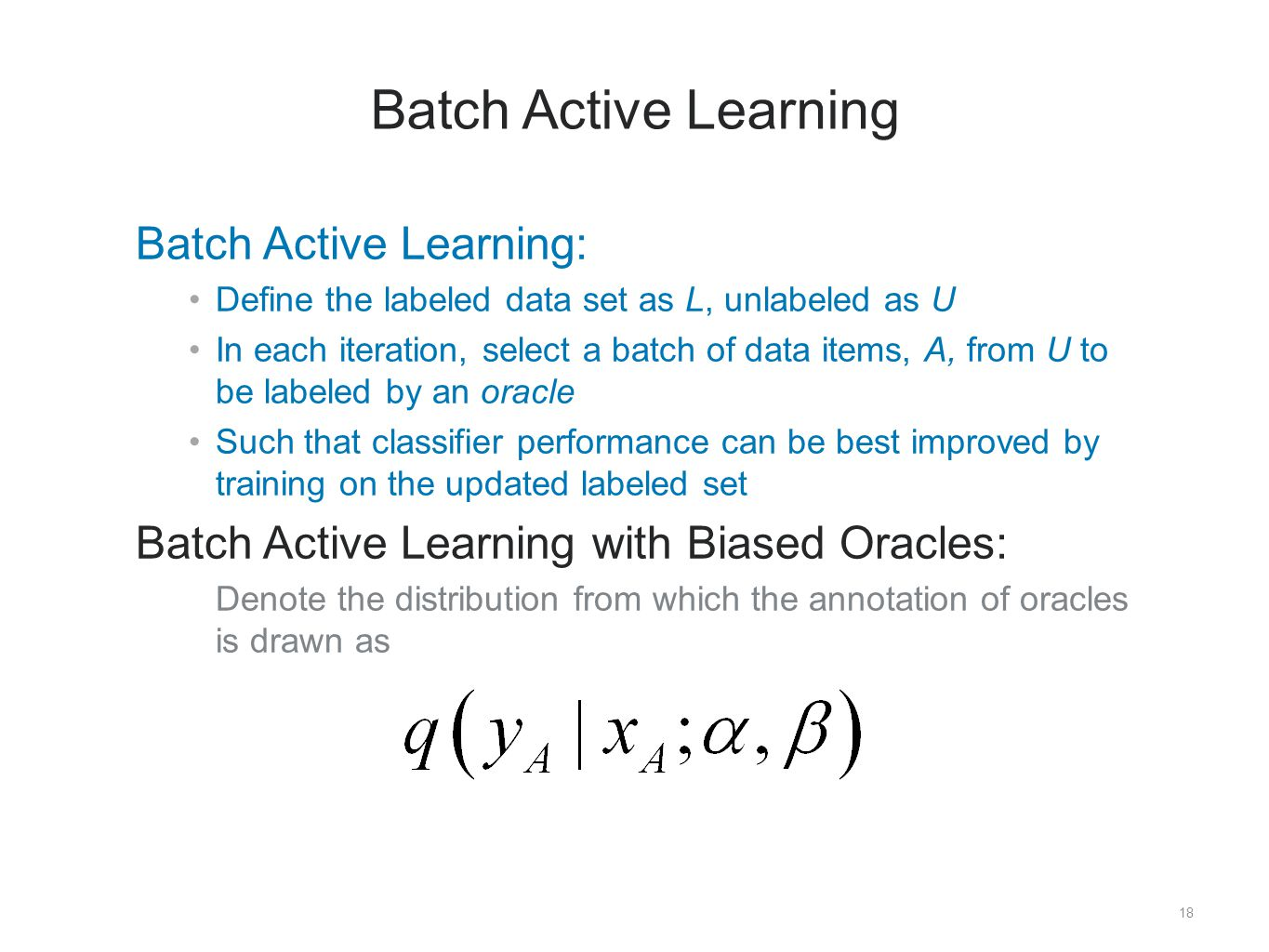 18 Batch Active Learning ​ Batch Active Learning: Define the labeled data set as L, unlabeled as U In each iteration, select a batch of data items, A, from U to be labeled by an oracle Such that classifier performance can be best improved by training on the updated labeled set ​ Batch Active Learning with Biased Oracles: ​ Denote the distribution from which the annotation of oracles is drawn as