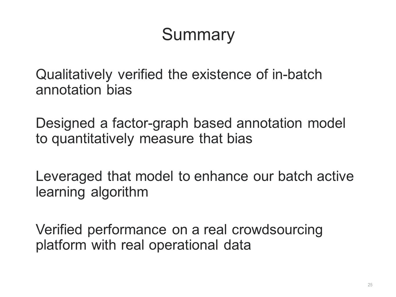 25 Summary ​ Qualitatively verified the existence of in-batch annotation bias Designed a factor-graph based annotation model to quantitatively measure that bias Leveraged that model to enhance our batch active learning algorithm Verified performance on a real crowdsourcing platform with real operational data