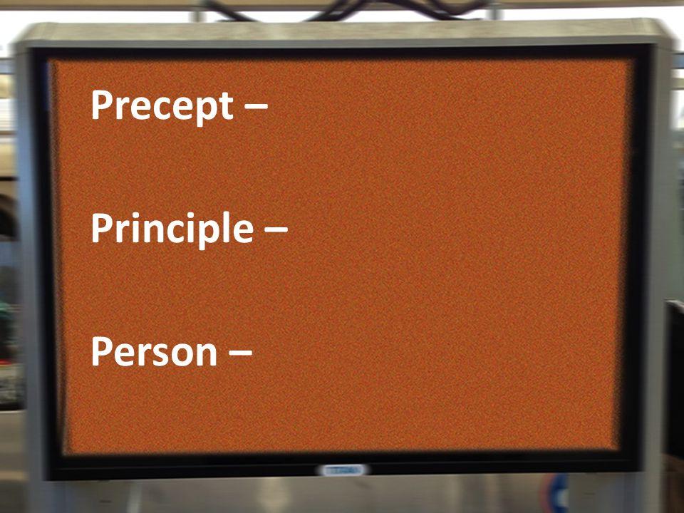 Precept – Principle – Person –