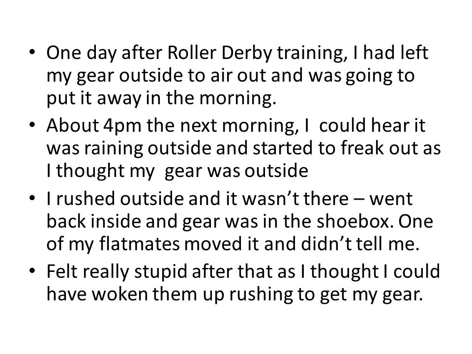 One day after Roller Derby training, I had left my gear outside to air out and was going to put it away in the morning.
