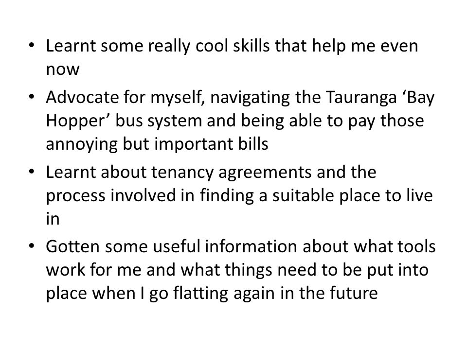 Learnt some really cool skills that help me even now Advocate for myself, navigating the Tauranga 'Bay Hopper' bus system and being able to pay those annoying but important bills Learnt about tenancy agreements and the process involved in finding a suitable place to live in Gotten some useful information about what tools work for me and what things need to be put into place when I go flatting again in the future