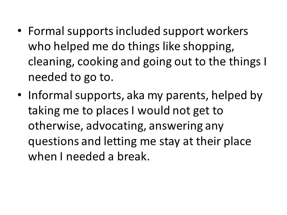 Formal supports included support workers who helped me do things like shopping, cleaning, cooking and going out to the things I needed to go to.