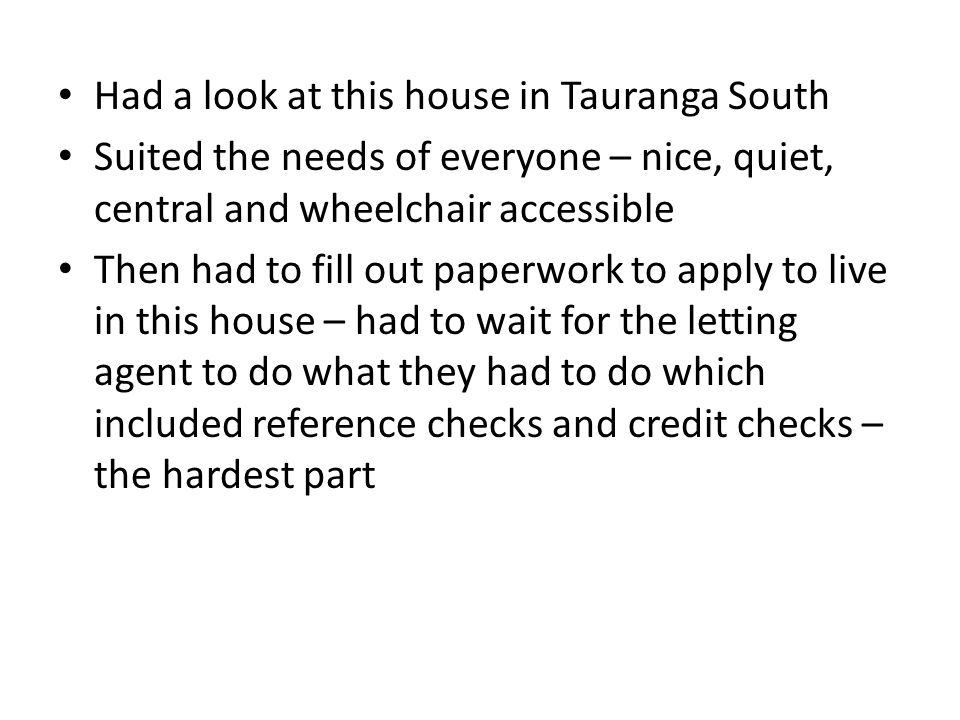 Had a look at this house in Tauranga South Suited the needs of everyone – nice, quiet, central and wheelchair accessible Then had to fill out paperwork to apply to live in this house – had to wait for the letting agent to do what they had to do which included reference checks and credit checks – the hardest part