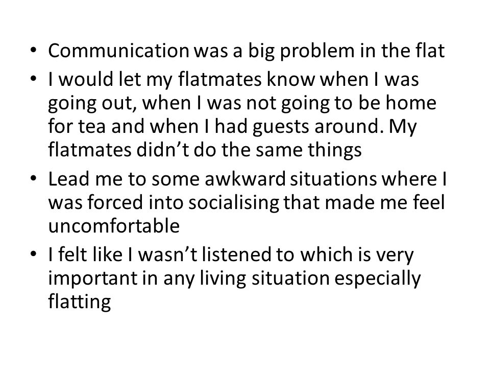 Communication was a big problem in the flat I would let my flatmates know when I was going out, when I was not going to be home for tea and when I had guests around.