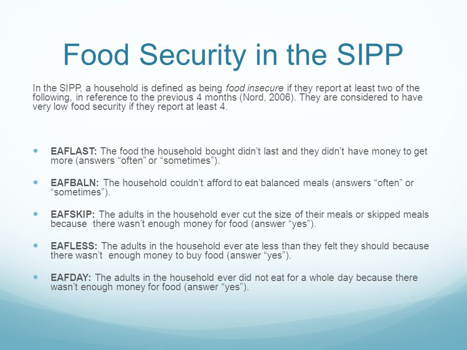 Food Security in the SIPP In the SIPP, a household is defined as being food insecure if they report at least two of the following, in reference to the