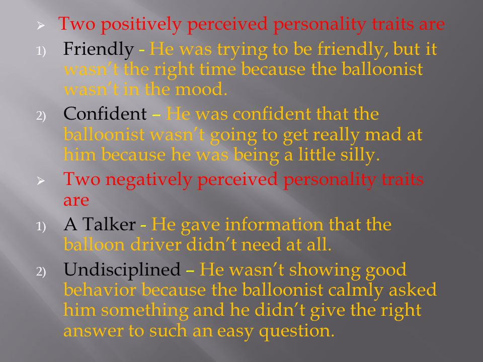  Two positively perceived personality traits are 1) Friendly - He was trying to be friendly, but it wasn't the right time because the balloonist wasn't in the mood.