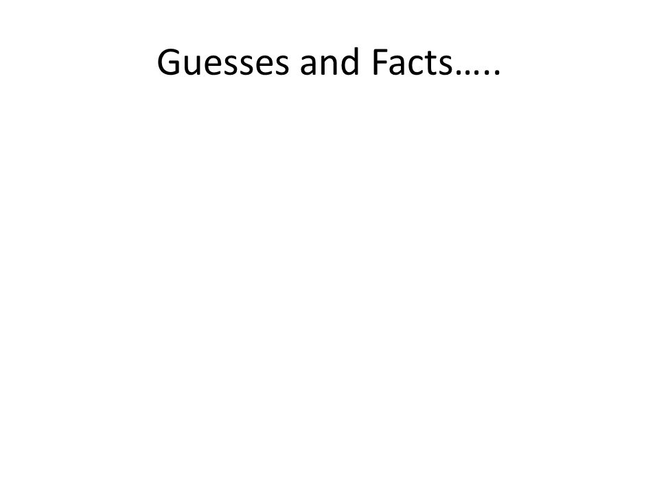 Guesses and Facts…..