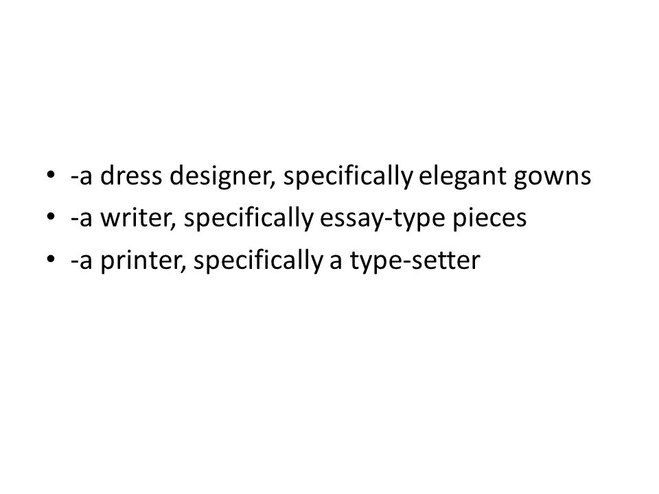 -a dress designer, specifically elegant gowns -a writer, specifically essay-type pieces -a printer, specifically a type-setter