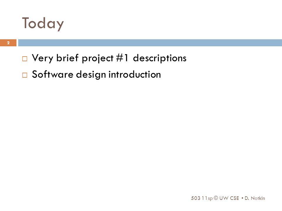 Today  Very brief project #1 descriptions  Software design introduction 503 11sp © UW CSE D.
