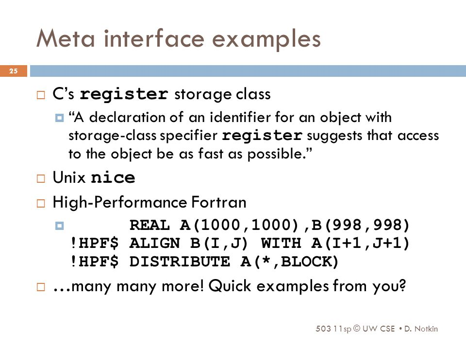 Meta interface examples  C's register storage class  A declaration of an identifier for an object with storage-class specifier register suggests that access to the object be as fast as possible.  Unix nice  High-Performance Fortran  REAL A(1000,1000),B(998,998) !HPF$ ALIGN B(I,J) WITH A(I+1,J+1) !HPF$ DISTRIBUTE A(*,BLOCK)  …many many more.