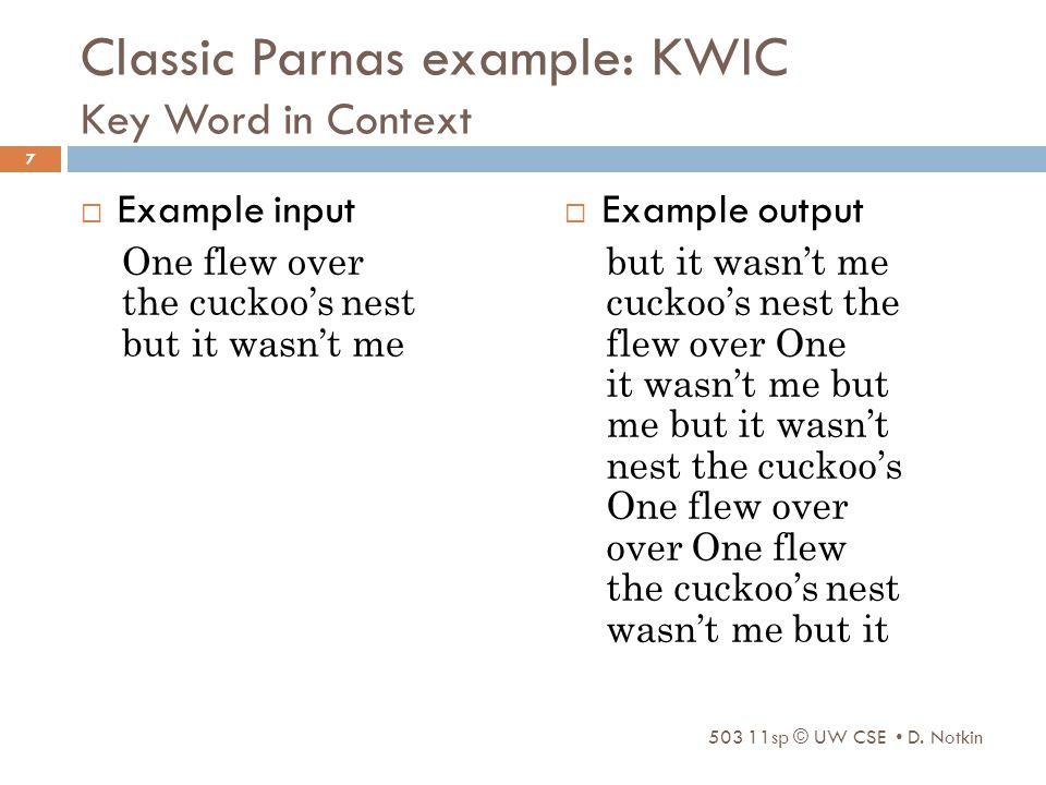 Classic Parnas example: KWIC Key Word in Context  Example input One flew over the cuckoo's nest but it wasn't me  Example output but it wasn't me cuckoo's nest the flew over One it wasn't me but me but it wasn't nest the cuckoo's One flew over over One flew the cuckoo's nest wasn't me but it 503 11sp © UW CSE D.