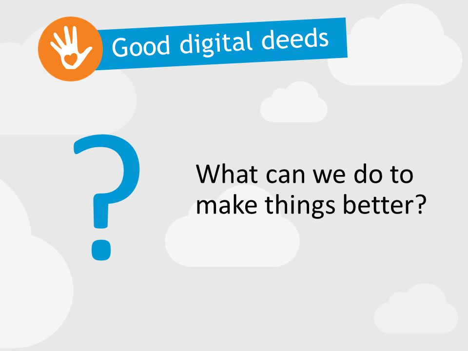What can we do to make things better? ? Good digital deeds