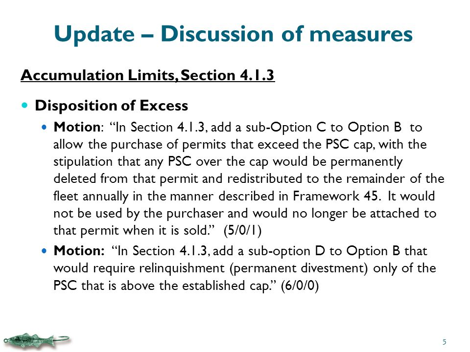 Update – Discussion of measures Accumulation Limits, Section 4.1.3 Disposition of Excess Motion: In Section 4.1.3, add a sub-Option C to Option B to allow the purchase of permits that exceed the PSC cap, with the stipulation that any PSC over the cap would be permanently deleted from that permit and redistributed to the remainder of the fleet annually in the manner described in Framework 45.