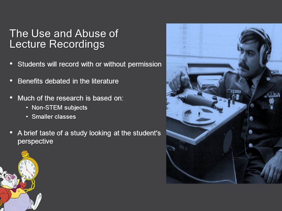 The Use and Abuse of Lecture Recordings Students will record with or without permission Benefits debated in the literature Much of the research is based on: Non-STEM subjects Smaller classes A brief taste of a study looking at the student s perspective