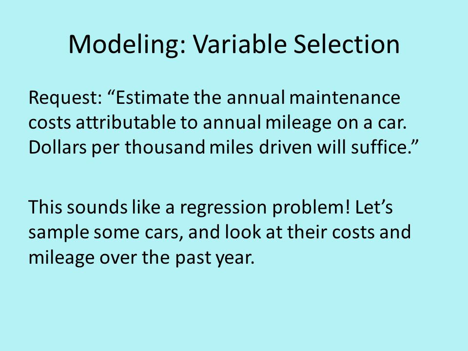Modeling: Variable Selection Request: Estimate the annual maintenance costs attributable to annual mileage on a car.