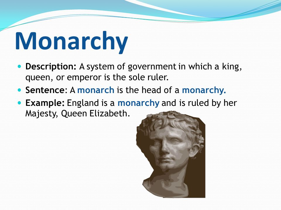 Monarchy Description: A system of government in which a king, queen, or emperor is the sole ruler. Sentence: A monarch is the head of a monarchy. Exam