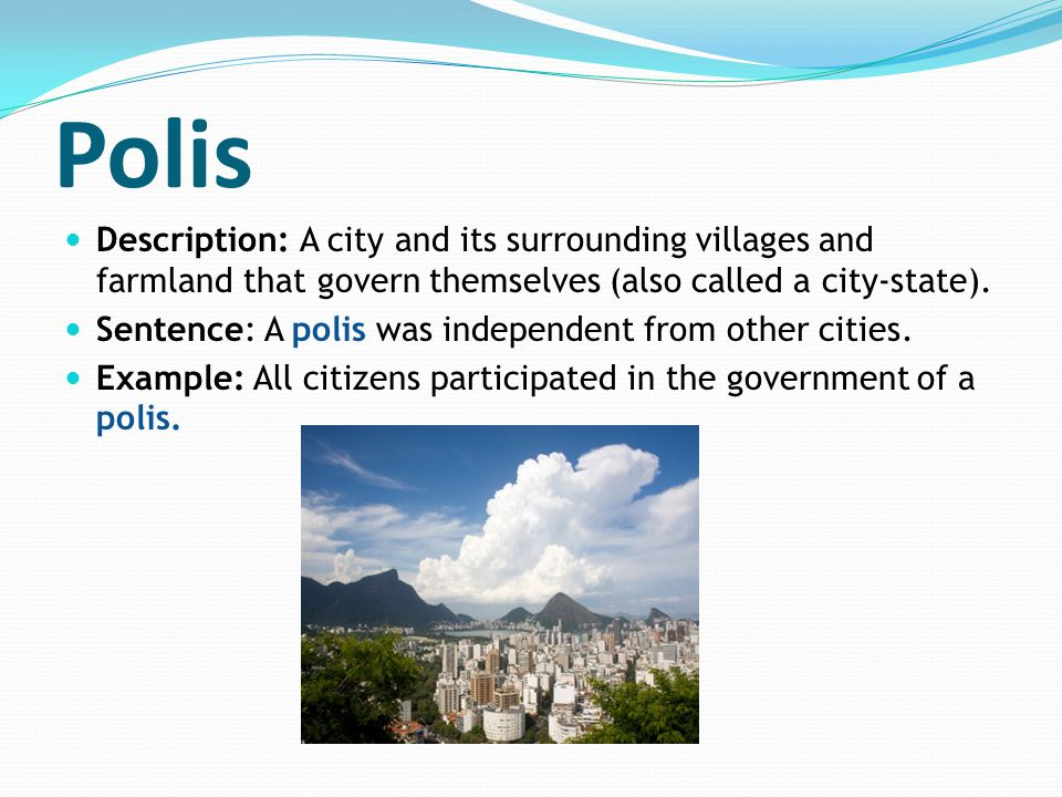 Polis Description: A city and its surrounding villages and farmland that govern themselves (also called a city-state). Sentence: A polis was independe