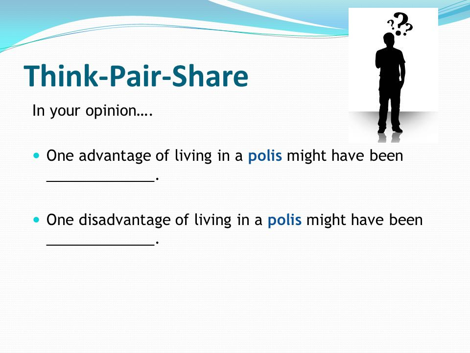 Think-Pair-Share In your opinion…. One advantage of living in a polis might have been _____________. One disadvantage of living in a polis might have