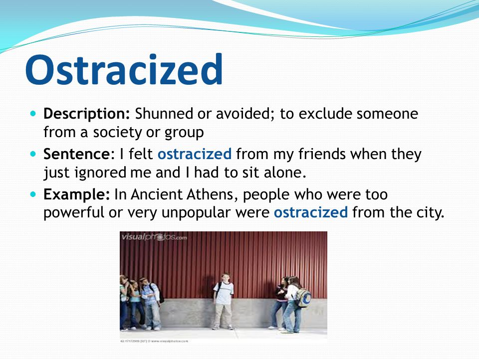 Ostracized Description: Shunned or avoided; to exclude someone from a society or group Sentence: I felt ostracized from my friends when they just igno