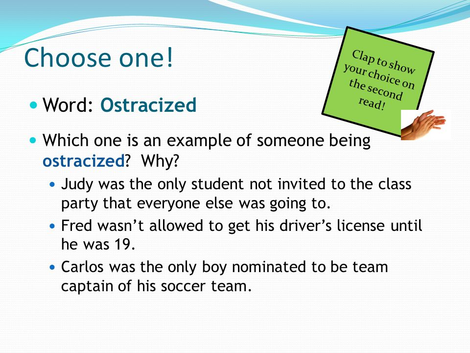 Choose one! Word: Ostracized Which one is an example of someone being ostracized? Why? Judy was the only student not invited to the class party that e