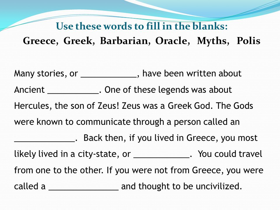 Use these words to fill in the blanks: Greece, Greek, Barbarian, Oracle, Myths, Polis Many stories, or ____________, have been written about Ancient ___________.