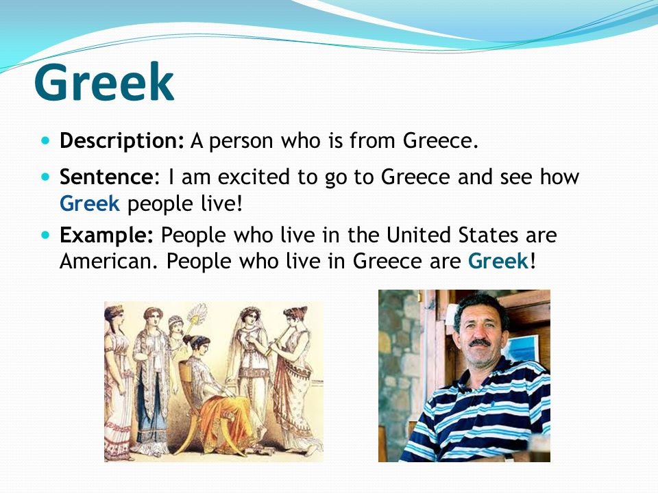 Greek Description: A person who is from Greece. Sentence: I am excited to go to Greece and see how Greek people live! Example: People who live in the