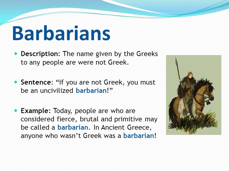 Barbarians Description: The name given by the Greeks to any people are were not Greek.