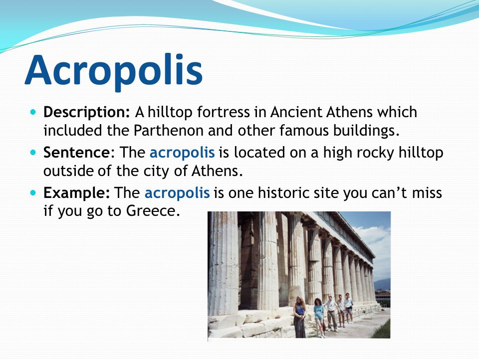 Acropolis Description: A hilltop fortress in Ancient Athens which included the Parthenon and other famous buildings. Sentence: The acropolis is locate