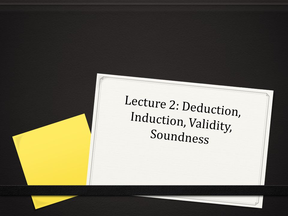 Lecture 2: Deduction, Induction, Validity, Soundness