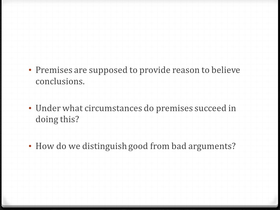 Premises are supposed to provide reason to believe conclusions.