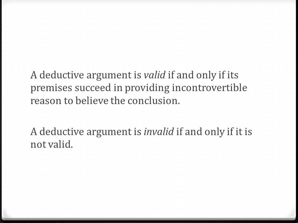 A deductive argument is valid if and only if its premises succeed in providing incontrovertible reason to believe the conclusion.