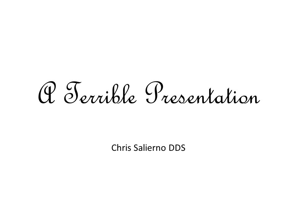 A Terrible Presentation Chris Salierno DDS