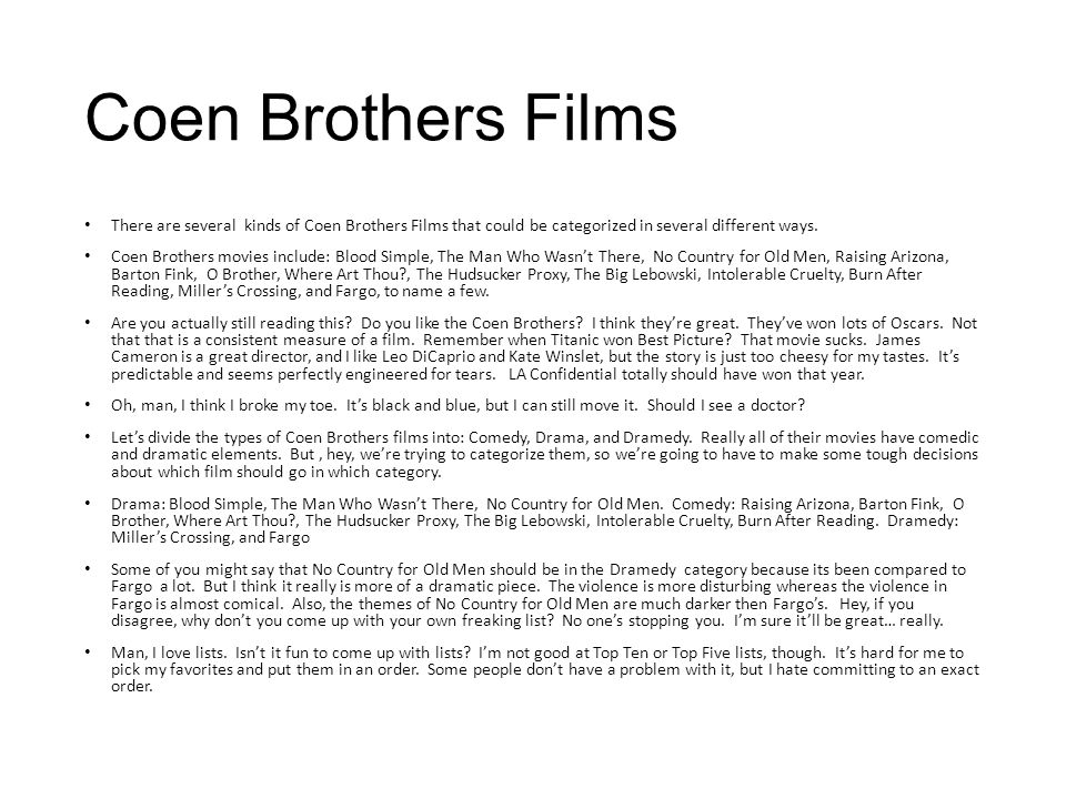 Coen Brothers Films There are several kinds of Coen Brothers Films that could be categorized in several different ways. Coen Brothers movies include: