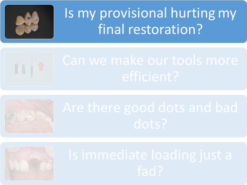 Is my provisional hurting my final restoration? Can we make our tools more efficient? Are there good dots and bad dots? Is immediate loading just a fa