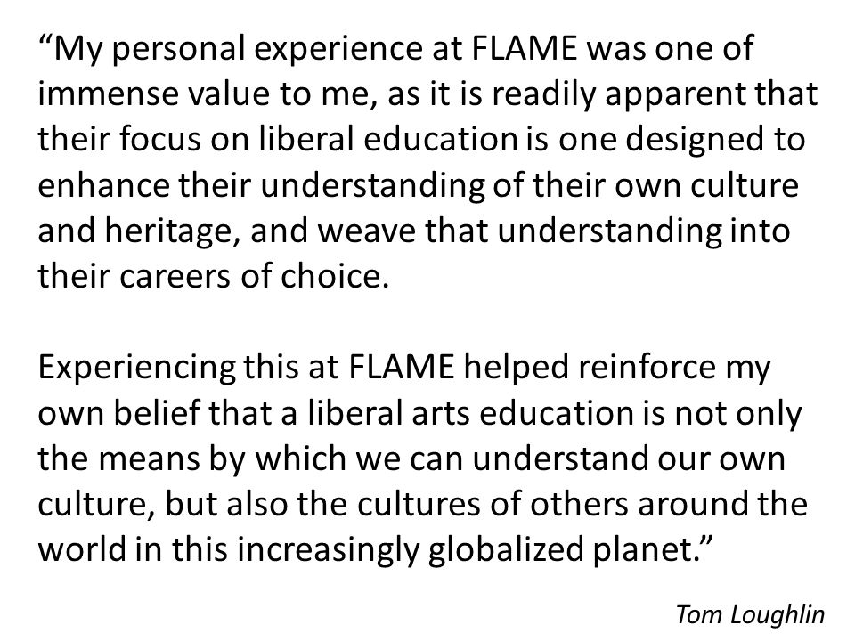 """My personal experience at FLAME was one of immense value to me, as it is readily apparent that their focus on liberal education is one designed to en"