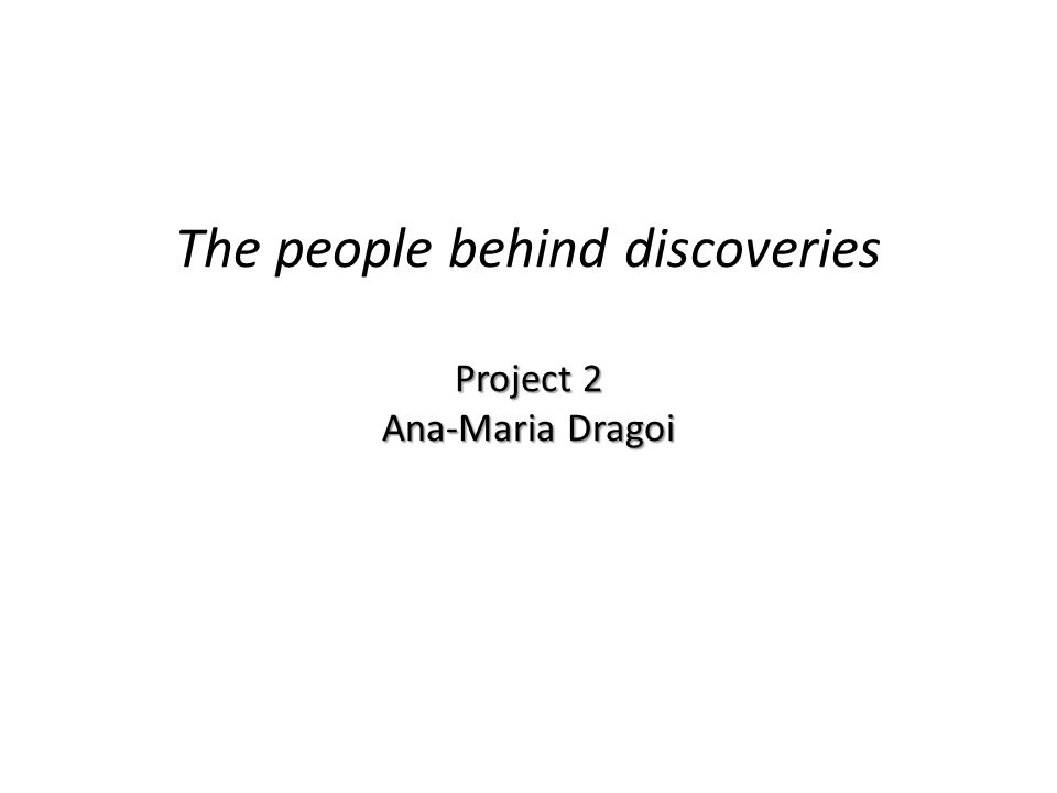 Project 2 Ana-Maria Dragoi The people behind discoveries Project 2 Ana-Maria Dragoi
