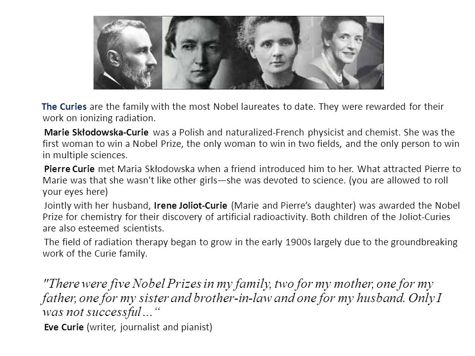 The Curies are the family with the most Nobel laureates to date.