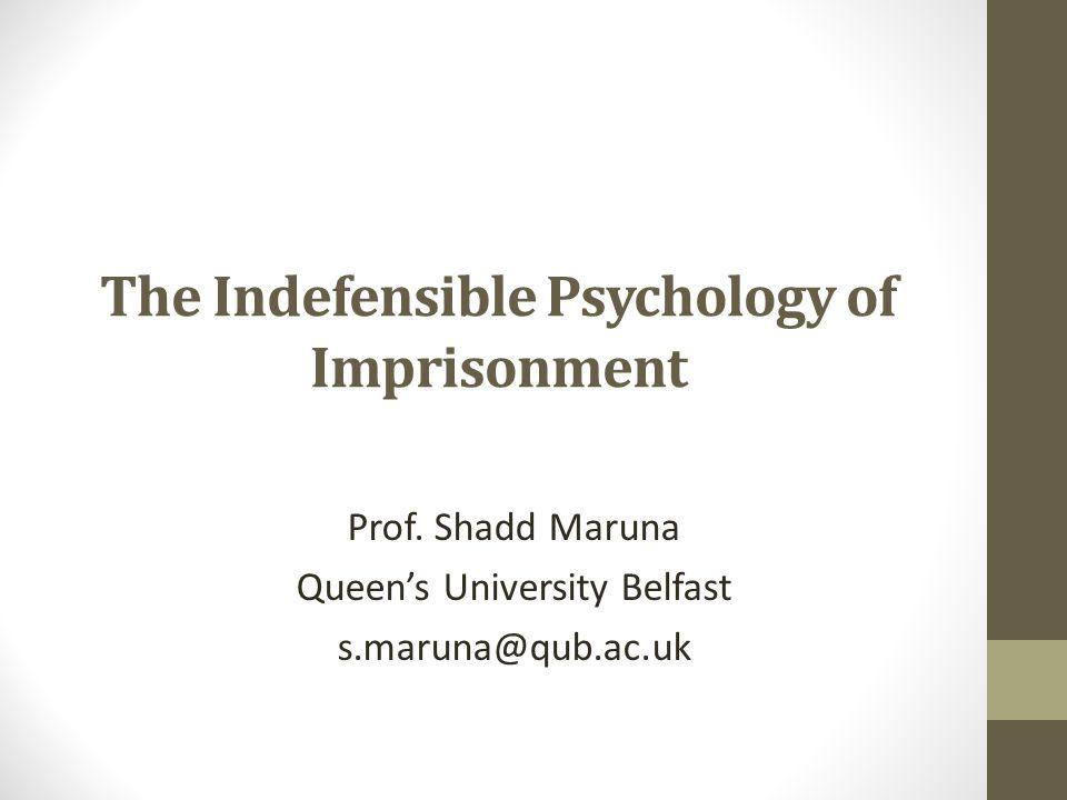 The Indefensible Psychology of Imprisonment Prof. Shadd Maruna Queen's University Belfast s.maruna@qub.ac.uk